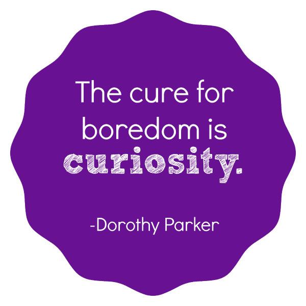The cure for boredom is curiosity.-Dorothy Parker